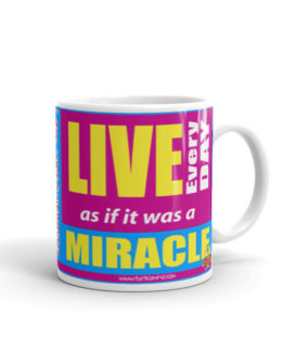 """LIVE EVERY DAY AS IF IT IS A MIRACLE"""