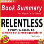 "RELENTLESS, ""From Good to great to Unstoppable"" BY TIM S. GROVER, summary by Miguel De La Fuente"