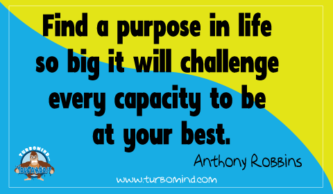 """Find a PURPOSE so BIG that t will challenge every capacity to be at your BEST"" Tony Robbins"