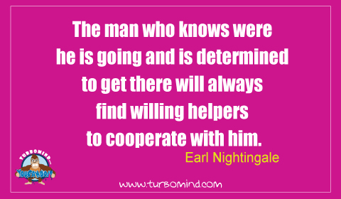 """""""The Man who knows where he is going and its determined to get there will ALWAYS find willing helpers to cooperate with him"""" Earl Nightingale"""