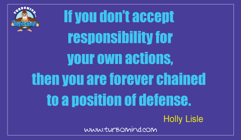 """If you don't accept responsibility for your own actions, then you are forever chain to a position of defense"" Holly Lisle"