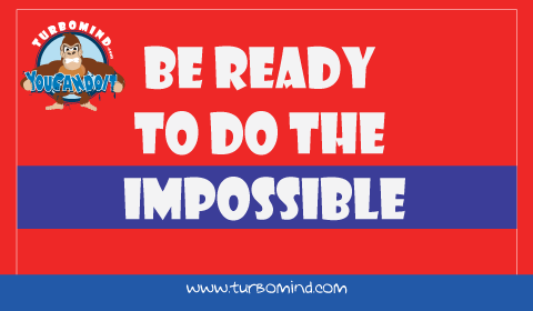 Be ready to do the Impossible