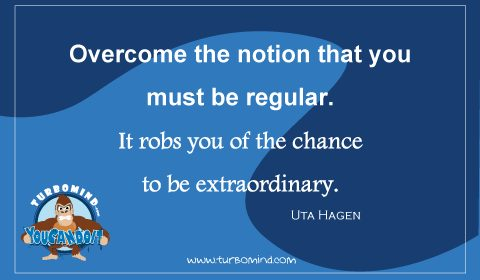 Overcome the notion that you must be REGULAR.  It robs you of the chance to be EXTRAORDINARY Uta Hagen