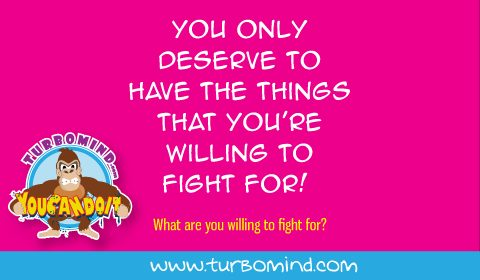 You only deserve to have the things you are willing to fight for