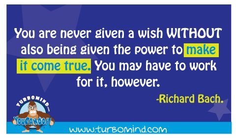 You are never given a wish without also given the power to make it come true