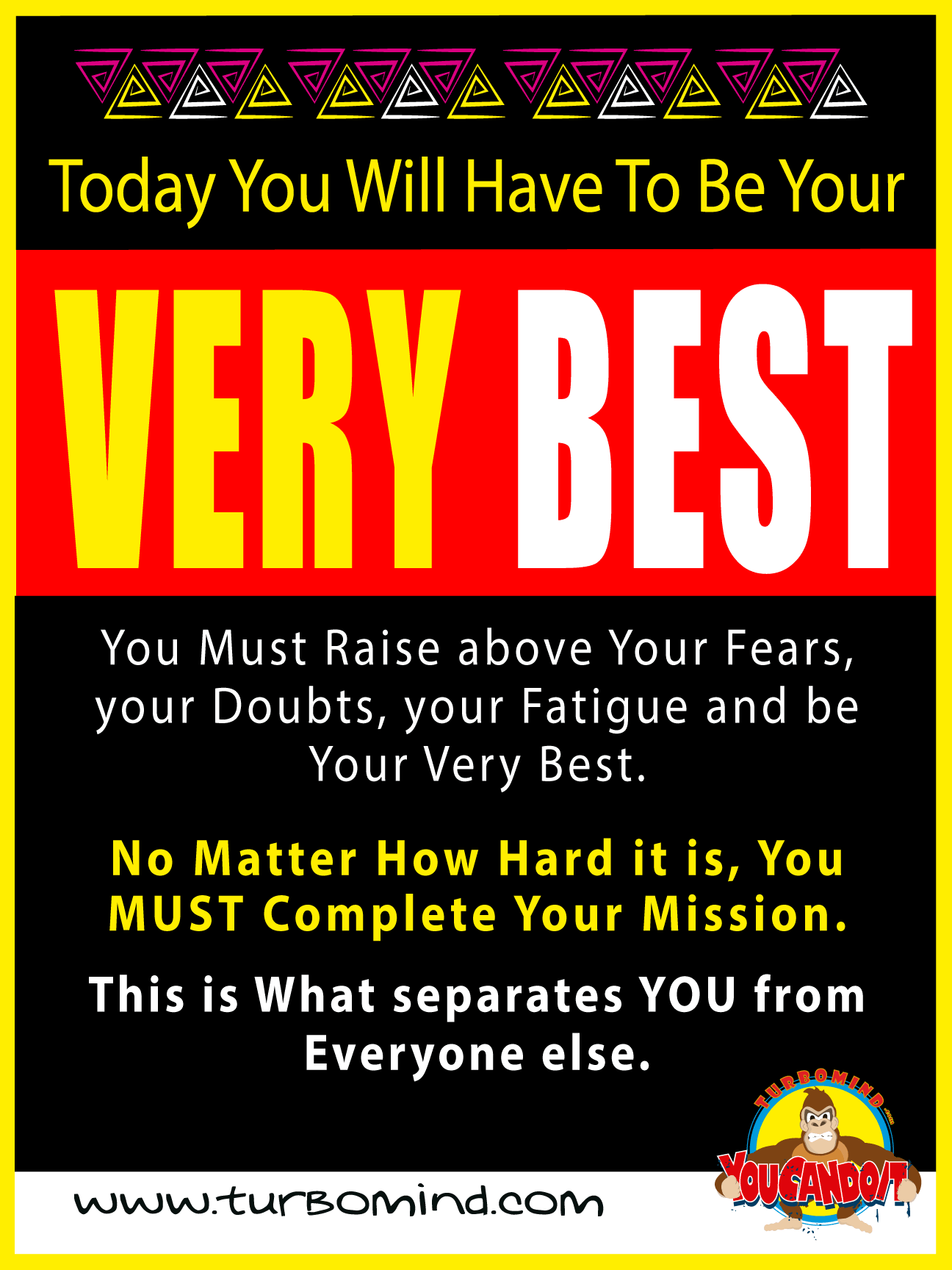 TODAY YOU WILL HAVE TO BE YOUR VERY BEST