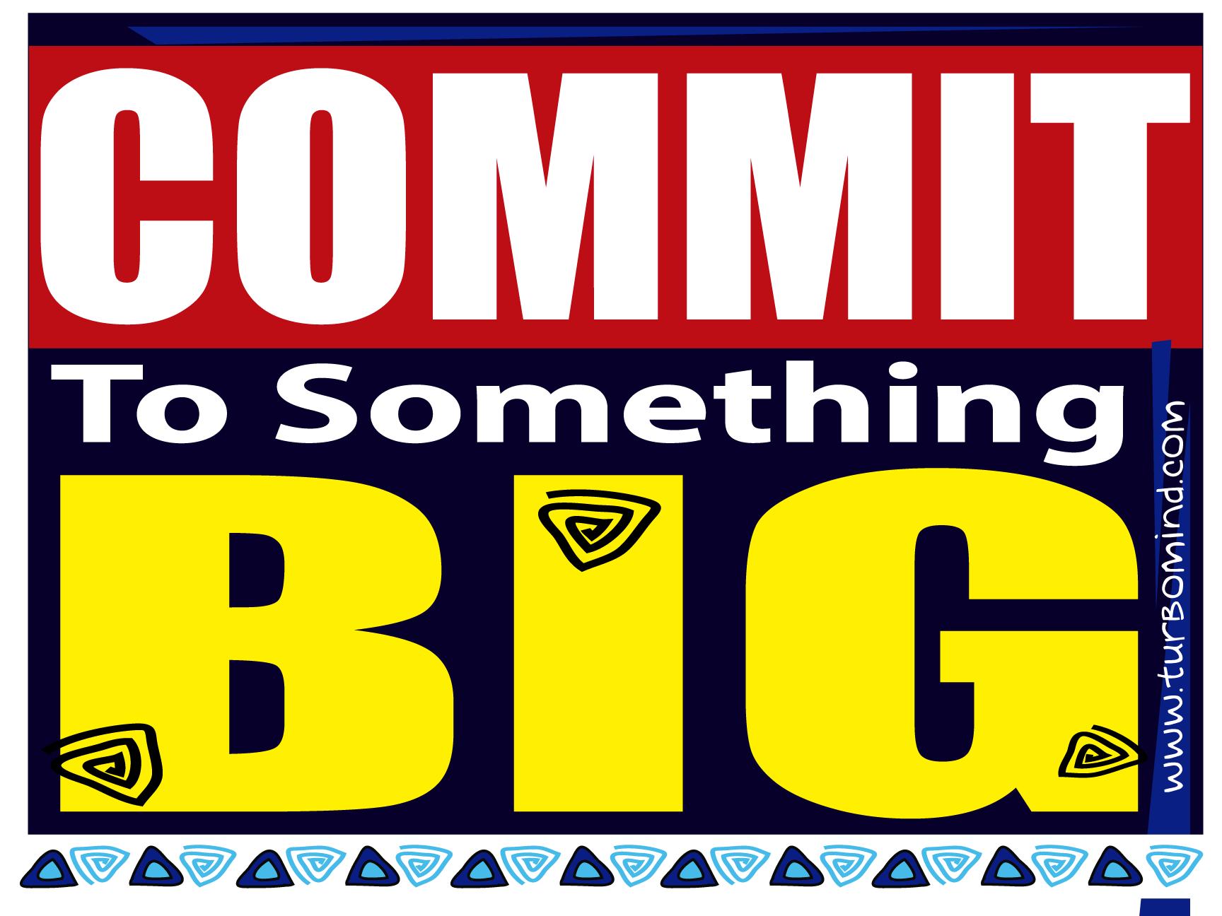 COMMIT TO SOMETHING BIGGG