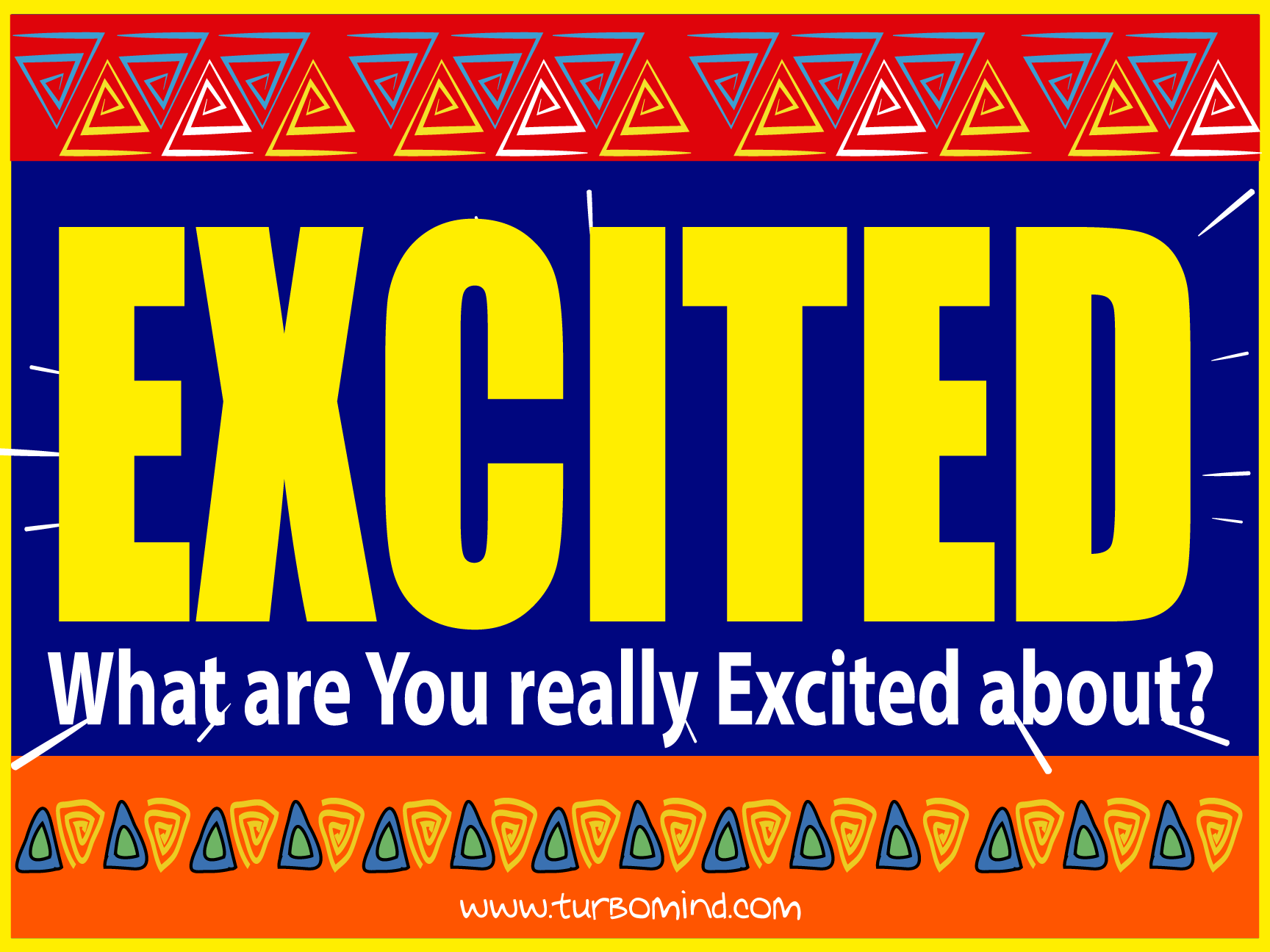 WHAT ARE YOU REALLY EXCITED ABOUT?