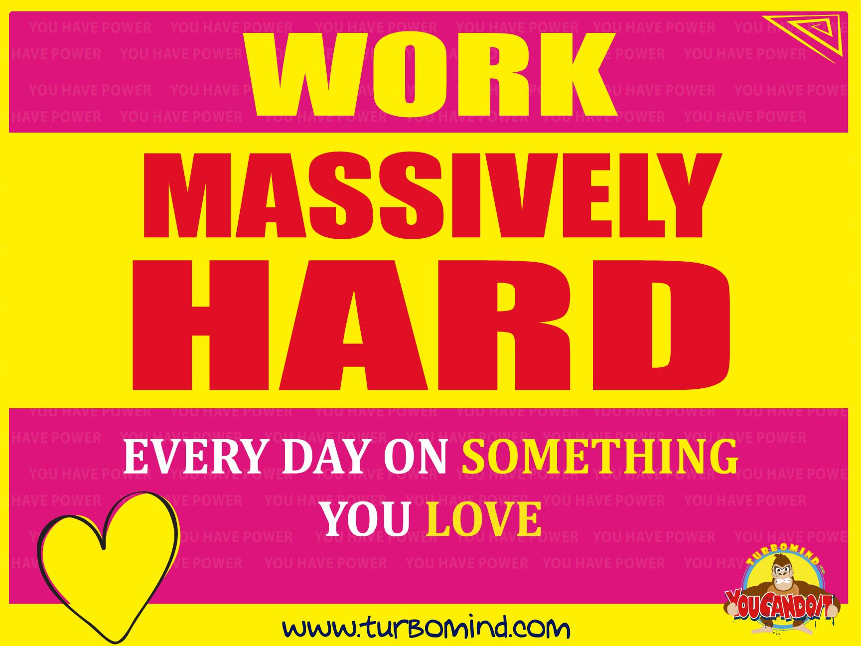 WORK MASSIVELY HARD on something you love.