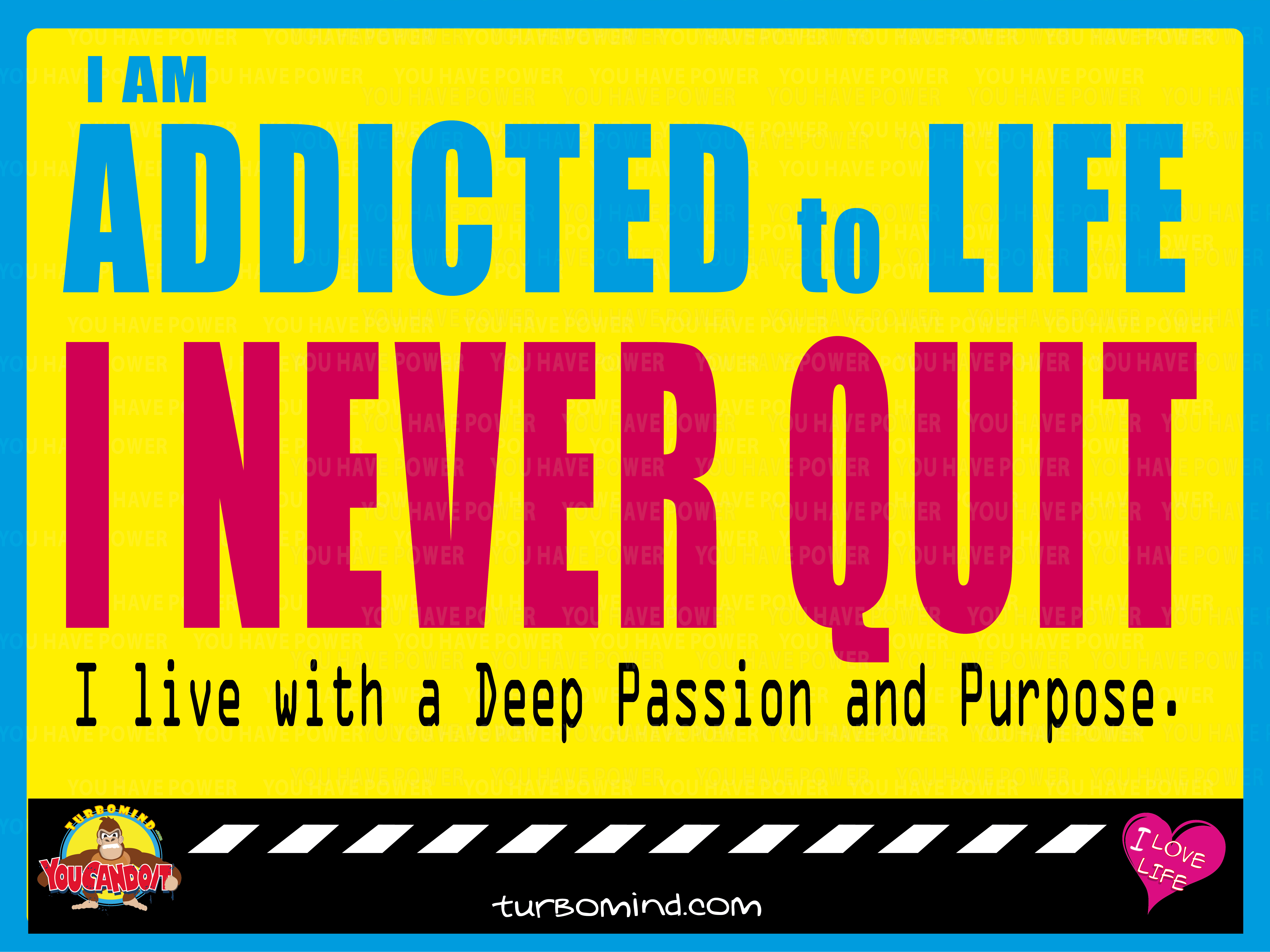 I am addicted to Life. I Never Quit.